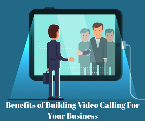 Benefits of Building Video Calling For Your Business